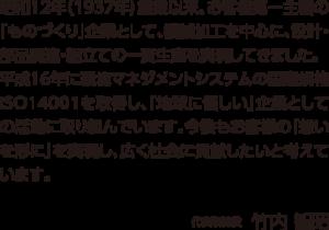 昭和12年(1937年)創業以来、お客様第一主義の「ものづくり」企業として、機械加工を中心に、設計・部品調達・組立ての一貫生産を実現してきました。平成16年に環境マネジメントシステムの国際規格ISO14001を取得し、「地球に優しい」企業としての活動に取り組んでいます。今後もお客様の「想いを形に」を実現し、広く社会に貢献したいと考えています。代表取締役 竹内智昭